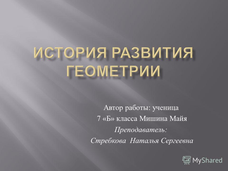 Автор работы : ученица 7 « Б » класса Мишина Майя Преподаватель : Стребкова Наталья Сергеевна