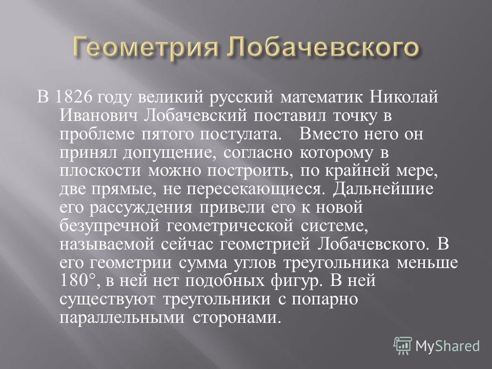 В 1826 году великий русский математик Николай Иванович Лобачевский поставил точку в проблеме пятого постулата. Вместо него он принял допущение, согласно которому в плоскости можно построить, по крайней мере, две прямые, не пересекающиеся. Дальнейшие