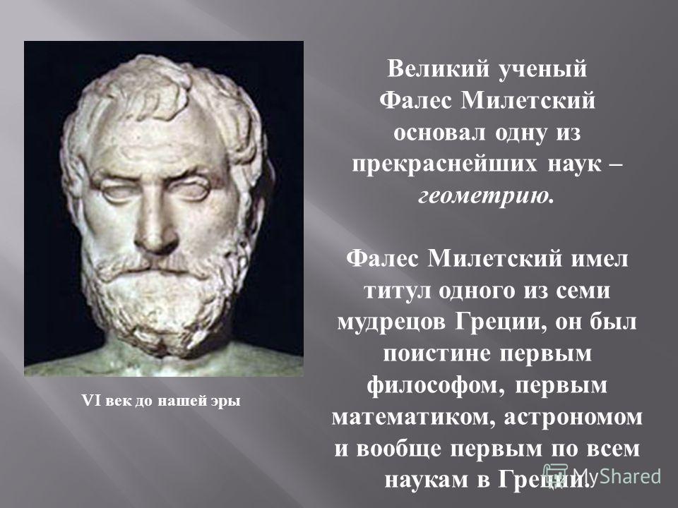 VI век до нашей эры Великий ученый Фалес Милетский основал одну из прекраснейших наук – геометрию. Фалес Милетский имел титул одного из семи мудрецов Греции, он был поистине первым философом, первым математиком, астрономом и вообще первым по всем нау