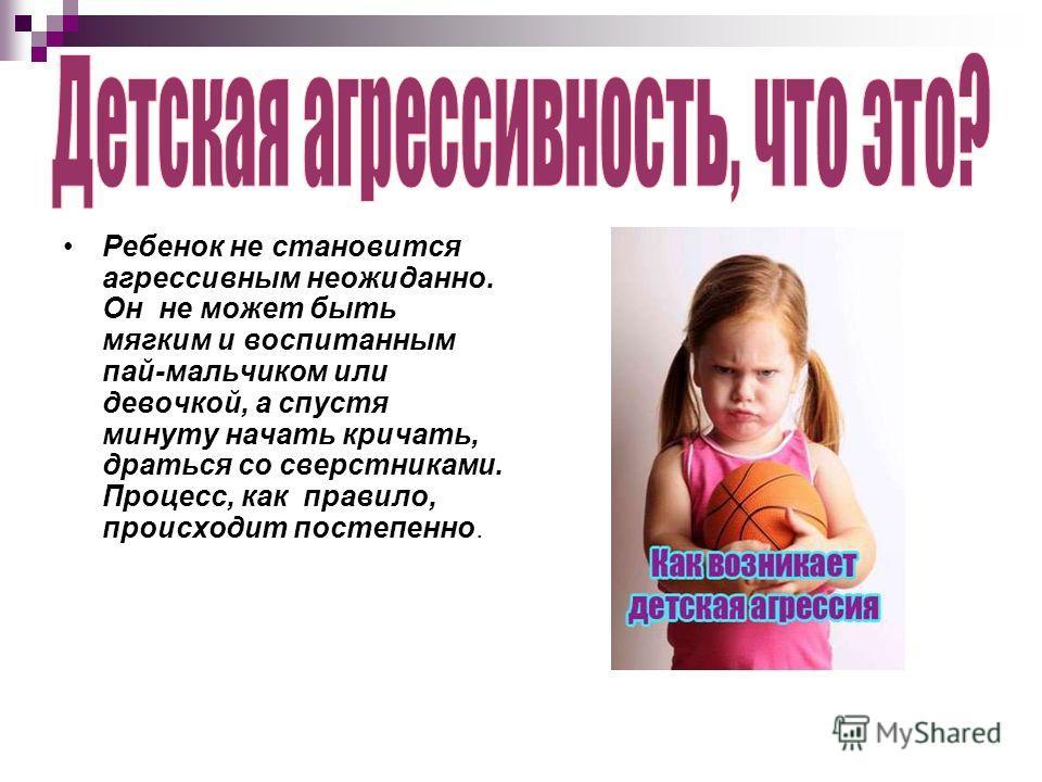 Ребенок не становится агрессивным неожиданно. Он не может быть мягким и воспитанным пай-мальчиком или девочкой, а спустя минуту начать кричать, драться со сверстниками. Процесс, как правило, происходит постепенно.