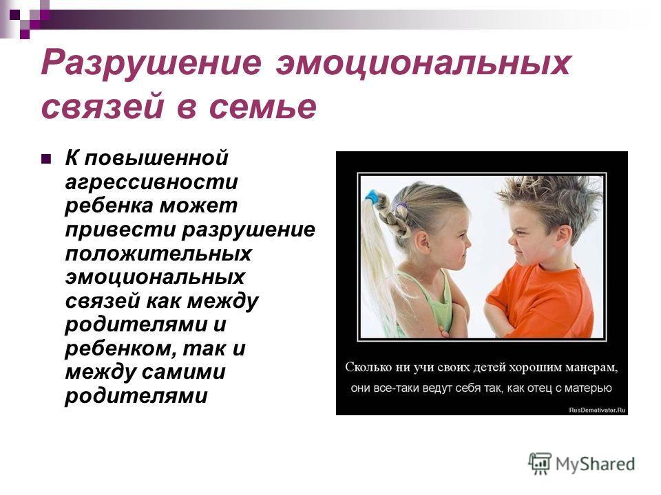 Разрушение эмоциональных связей в семье К повышенной агрессивности ребенка может привести разрушение положительных эмоциональных связей как между родителями и ребенком, так и между самими родителями