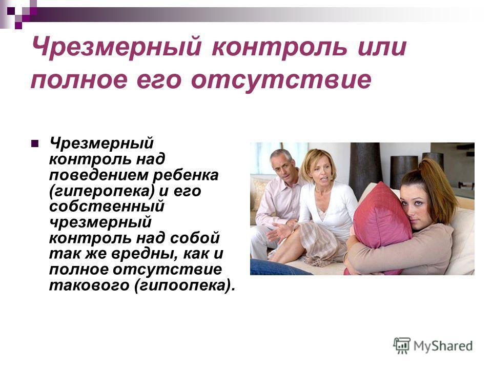 Чрезмерный контроль или полное его отсутствие Чрезмерный контроль над поведением ребенка (гиперопека) и его собственный чрезмерный контроль над собой так же вредны, как и полное отсутствие такового (гипоопека).