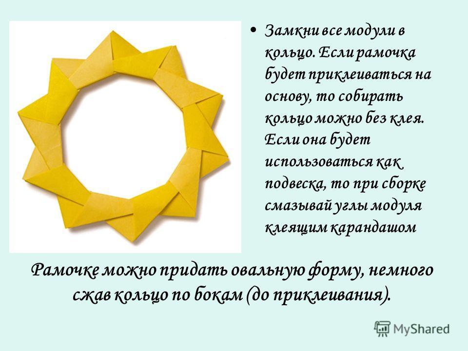 Рамочке можно придать овальную форму, немного сжав кольцо по бокам (до приклеивания). Замкни все модули в кольцо. Если рамочка будет приклеиваться на основу, то собирать кольцо можно без клея. Если она будет использоваться как подвеска, то при сборке