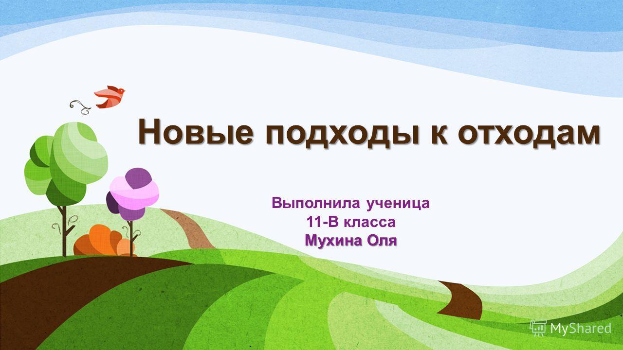 Новые подходы к отходам Выполнила ученица 11-В класса Мухина Оля