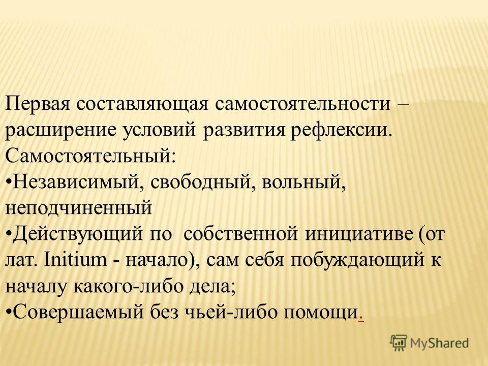Первая составляющая самостоятельности – расширение условий развития рефлексии. Самостоятельный: Независимый, свободный, вольный, неподчиненный Действующий по собственной инициативе (от лат. Initium - начало), сам себя побуждающий к началу какого-либо
