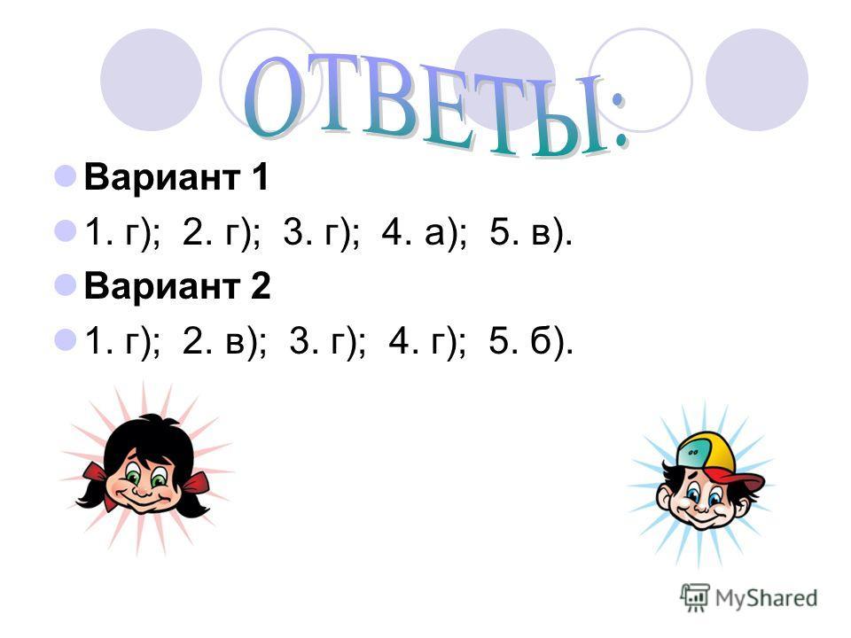 Вариант 1 1. г); 2. г); 3. г); 4. а); 5. в). Вариант 2 1. г); 2. в); 3. г); 4. г); 5. б).