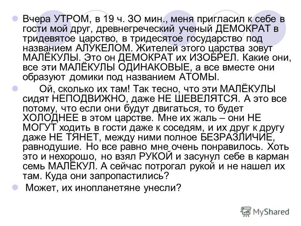 Вчера УТРОМ, в 19 ч. ЗО мин., меня пригласил к себе в гости мой друг, древнегреческий ученый ДЕМОКРАТ в тридевятое царство, в тридесятое государство под названием АЛУКЕЛОМ. Жителей этого царства зовут МАЛЁКУЛЫ. Это он ДЕМОКРАТ их ИЗОБРЕЛ. Какие они,