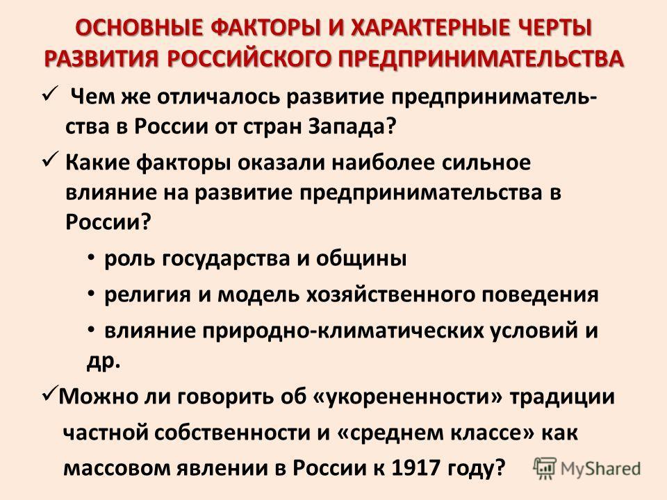 ОСНОВНЫЕ ФАКТОРЫ И ХАРАКТЕРНЫЕ ЧЕРТЫ РАЗВИТИЯ РОССИЙСКОГО ПРЕДПРИНИМАТЕЛЬСТВА Чем же отличалось развитие предприниматель- ства в России от стран Запада? Какие факторы оказали наиболее сильное влияние на развитие предпринимательства в России? роль гос