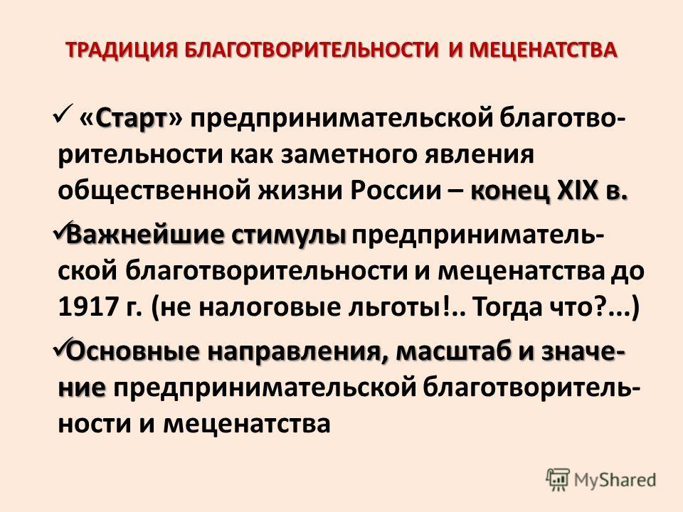 ТРАДИЦИЯ БЛАГОТВОРИТЕЛЬНОСТИ И МЕЦЕНАТСТВА Старт конец ХIХ в. «Старт» предпринимательской благотво- рительности как заметного явления общественной жизни России – конец ХIХ в. Важнейшие стимулы Важнейшие стимулы предприниматель- ской благотворительнос