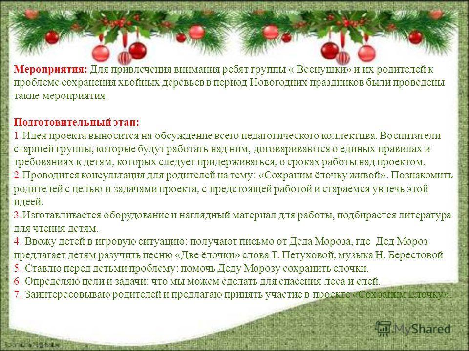 Мероприятия: Для привлечения внимания ребят группы « Веснушки» и их родителей к проблеме сохранения хвойных деревьев в период Новогодних праздников были проведены такие мероприятия. Подготовительный этап: 1.Идея проекта выносится на обсуждение всего