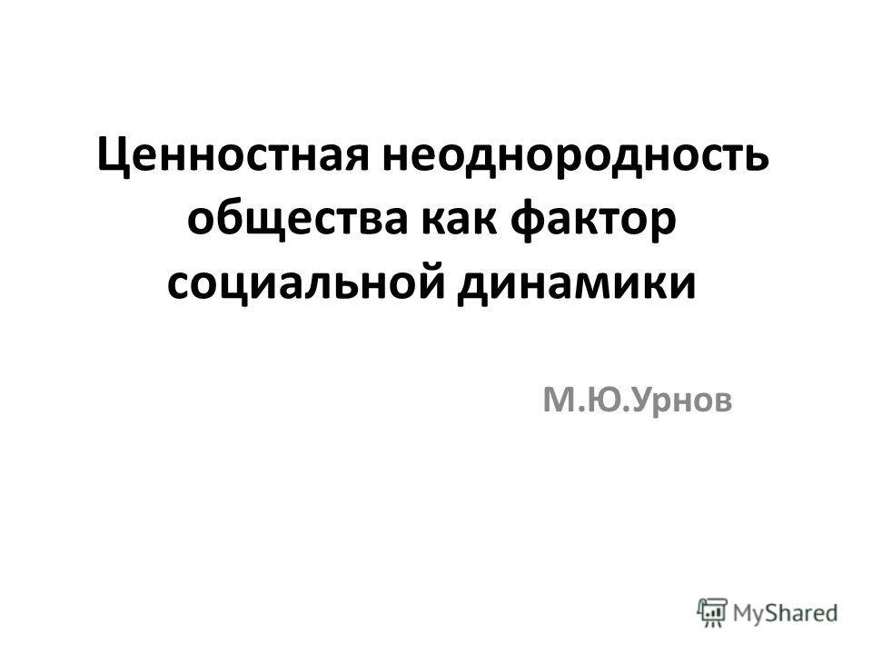 Ценностная неоднородность общества как фактор социальной динамики М.Ю.Урнов