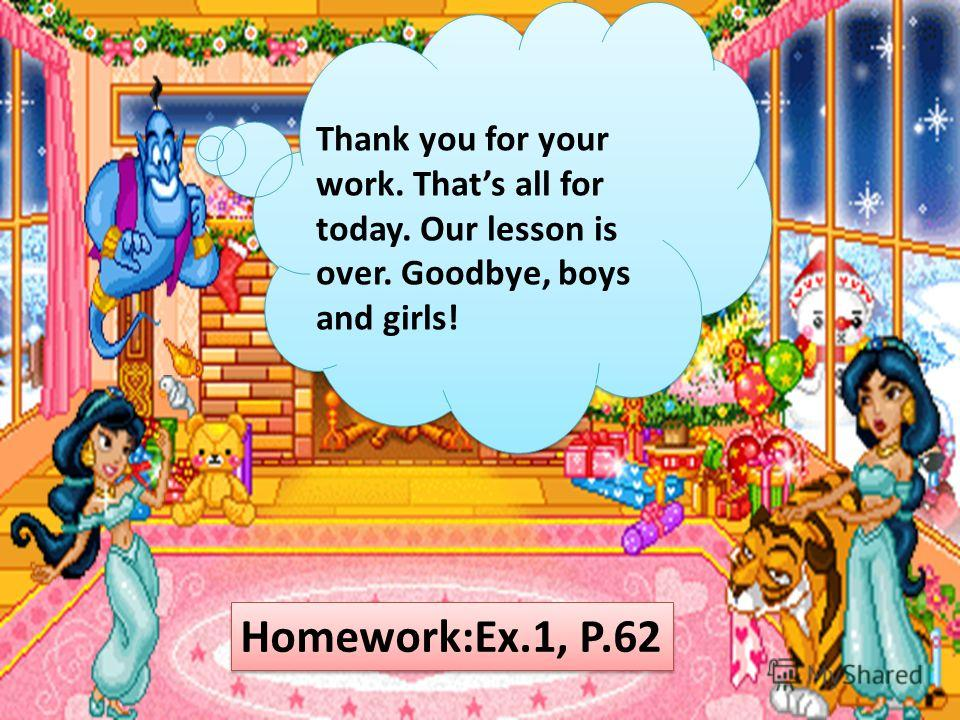 Thank you for your work. Thats all for today. Our lesson is over. Goodbye, boys and girls! Homework:Ex.1, P.62