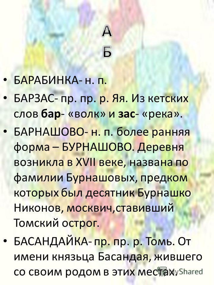 БАРАБИНКА- н. п. БАРЗАС- пр. пр. р. Яя. Из кетских слов бар- «волк» и зас- «река». БАРНАШОВО- н. п. более ранняя форма – БУРНАШОВО. Деревня возникла в XVII веке, названа по фамилии Бурнашовых, предком которых был десятник Бурнашко Никонов, москвич,ст