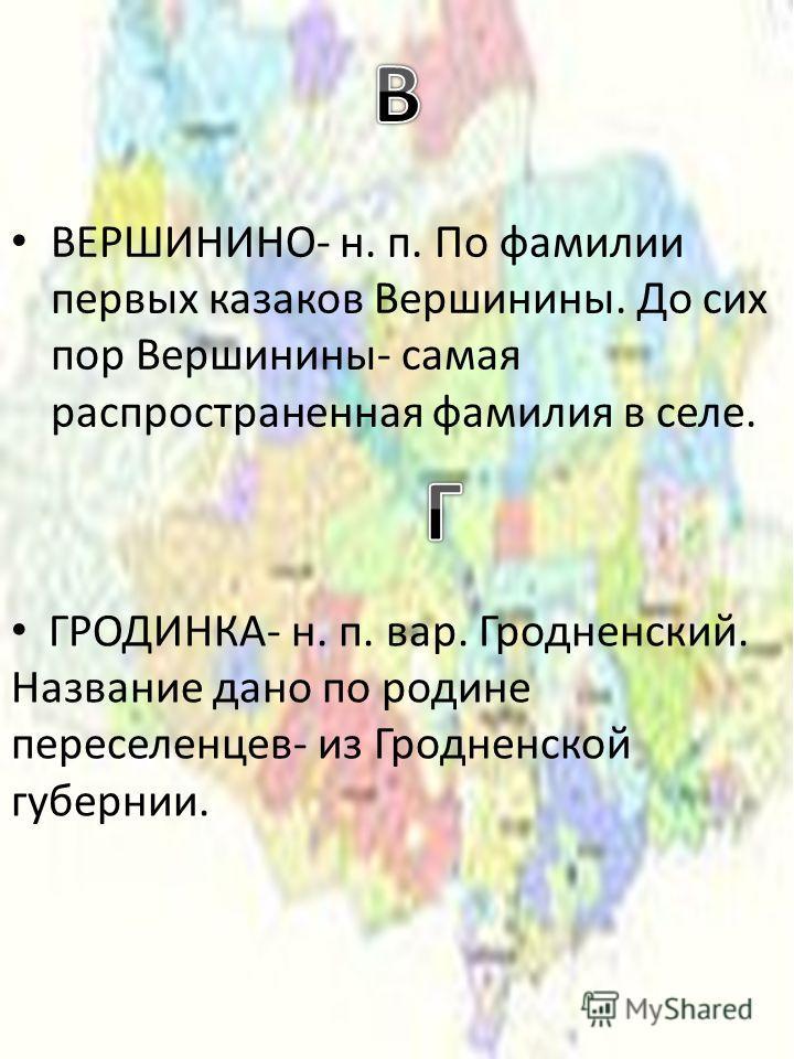 ВЕРШИНИНО- н. п. По фамилии первых казаков Вершинины. До сих пор Вершинины- самая распространенная фамилия в селе. ГРОДИНКА- н. п. вар. Гродненский. Название дано по родине переселенцев- из Гродненской губернии.