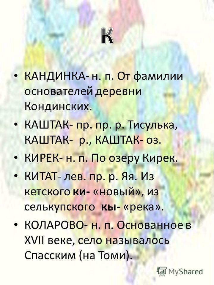 КАНДИНКА- н. п. От фамилии основателей деревни Кондинских. КАШТАК- пр. пр. р. Тисулька, КАШТАК- р., КАШТАК- оз. КИРЕК- н. п. По озеру Кирек. КИТАТ- лев. пр. р. Яя. Из кетского ки- «новый», из селькупского кы- «река». КОЛАРОВО- н. п. Основанное в XVII