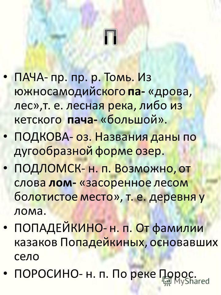 ПАЧА- пр. пр. р. Томь. Из южносамодийского па- «дрова, лес»,т. е. лесная река, либо из кетского пача- «большой». ПОДКОВА- оз. Названия даны по дугообразной форме озер. ПОДЛОМСК- н. п. Возможно, от слова лом- «засоренное лесом болотистое место», т. е.