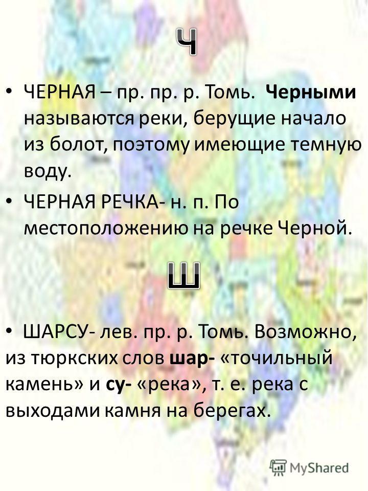 ШАРСУ- лев. пр. р. Томь. Возможно, из тюркских слов шар- «точильный камень» и су- «река», т. е. река с выходами камня на берегах.