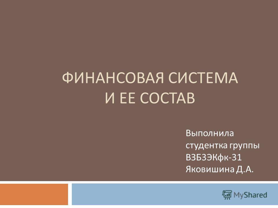 ФИНАНСОВАЯ СИСТЕМА И ЕЕ СОСТАВ Выполнила студентка группы ВЗБ 3 ЭКфк -31 Яковишина Д. А.