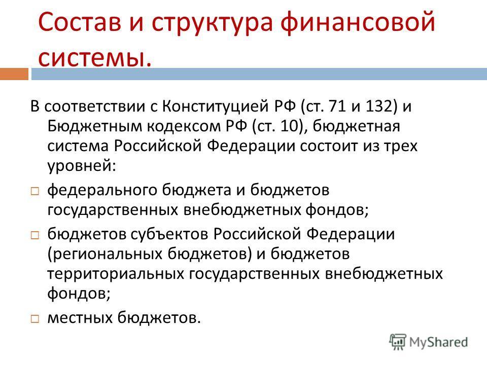 Состав и структура финансовой системы. В соответствии с Конституцией РФ ( ст. 71 и 132) и Бюджетным кодексом РФ ( ст. 10), бюджетная система Российской Федерации состоит из трех уровней : федерального бюджета и бюджетов государственных внебюджетных ф