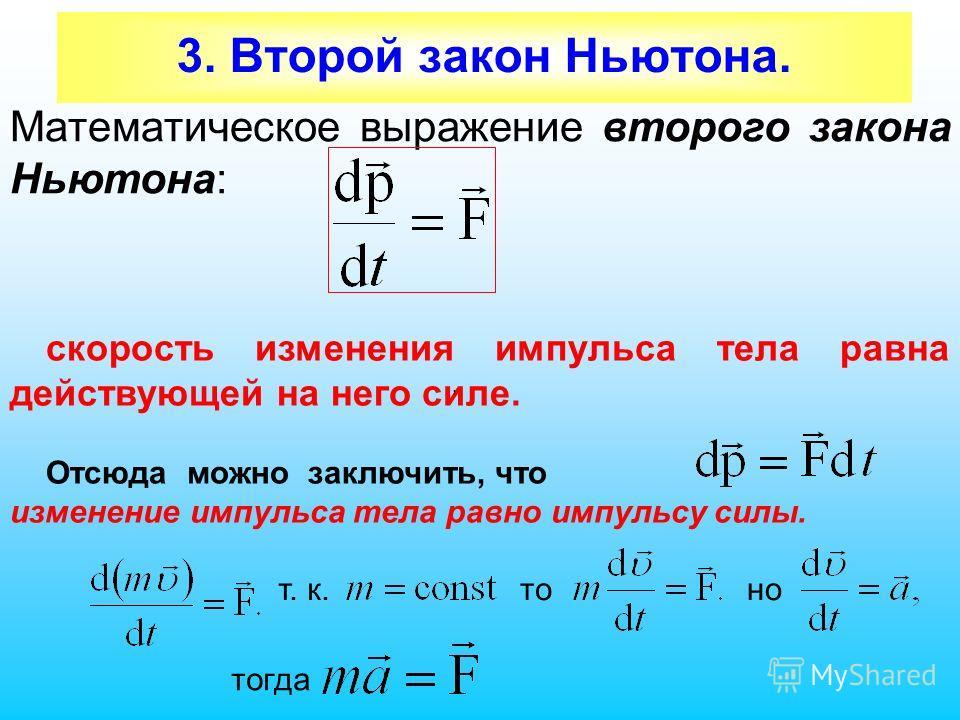 3. Второй закон Ньютона. Математическое выражение второго закона Ньютона: скорость изменения импульса тела равна действующей на него силе. Отсюда можно заключить, что изменение импульса тела равно импульсу силы. т. к., то ноно тогда