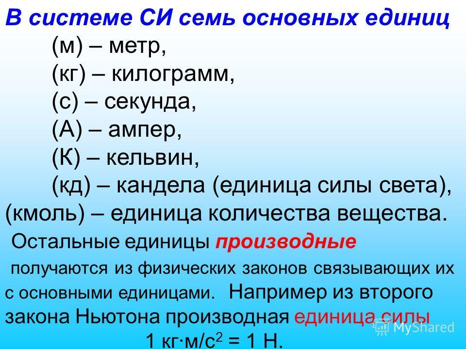 В системе СИ семь основных единиц (м) – метр, (кг) – килограмм, (с) – секунда, (А) – ампер, (К) – кельвин, (кд) – кандела (единица силы света), (кмоль) – единица количества вещества. Остальные единицы производные получаются из физических законов связ