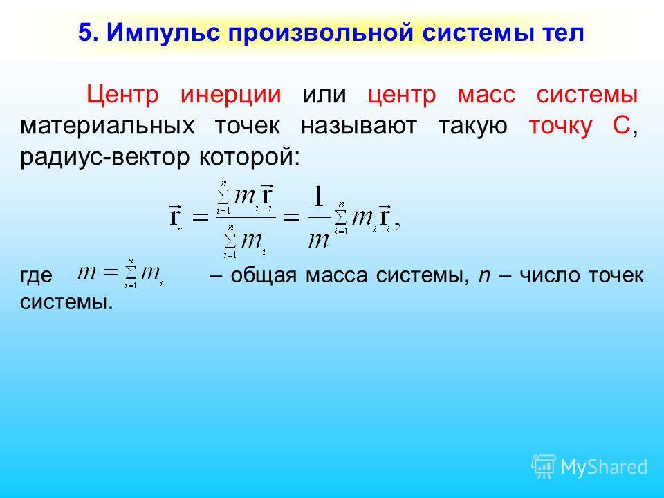 5. Импульс произвольной системы тел Центр инерции или центр масс системы материальных точек называют такую точку С, радиус-вектор которой: где – общая масса системы, n – число точек системы.