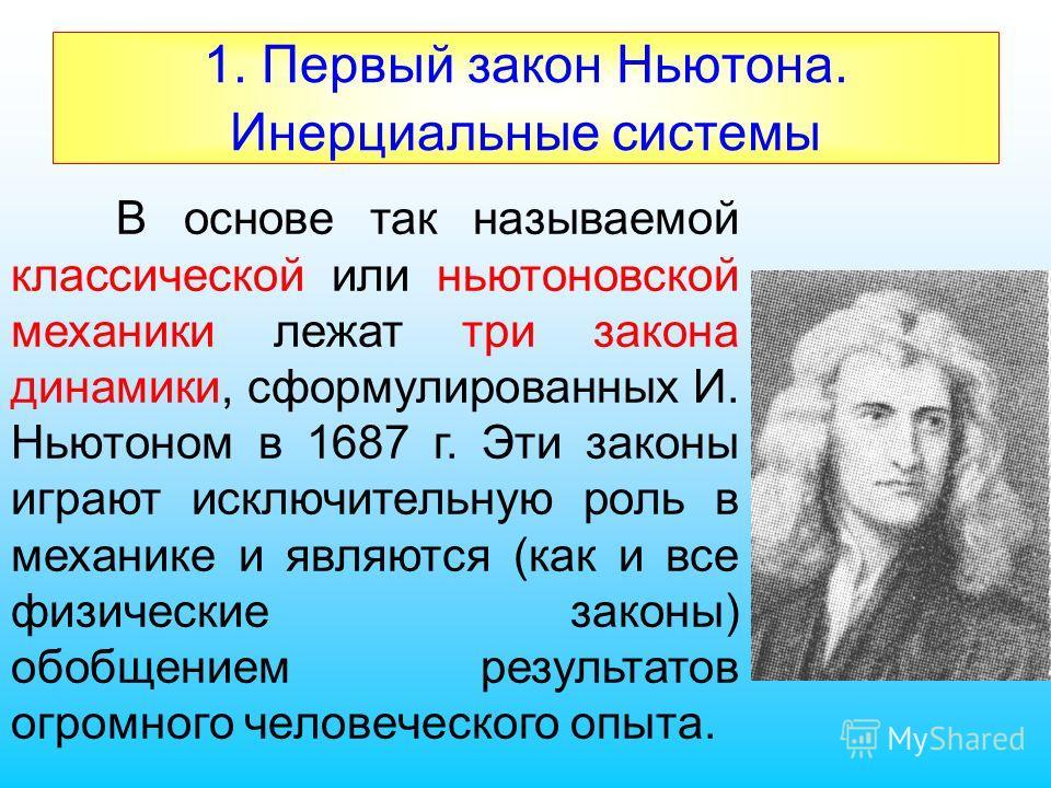 1. Первый закон Ньютона. Инерциальные системы В основе так называемой классической или ньютоновской механики лежат три закона динамики, сформулированных И. Ньютоном в 1687 г. Эти законы играют исключительную роль в механике и являются (как и все физи