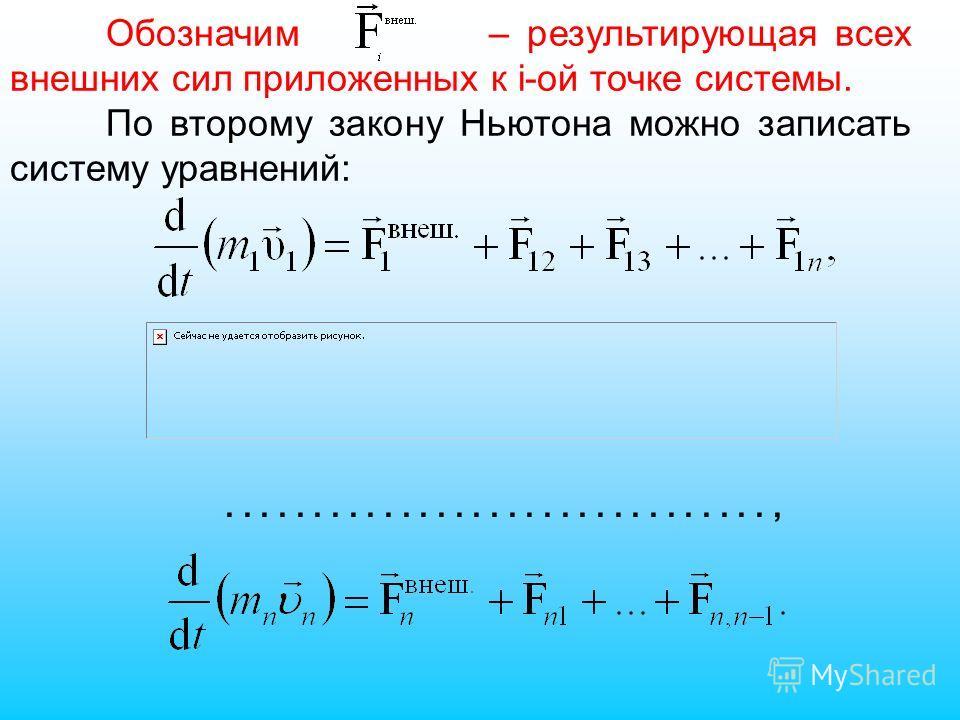 Обозначим – результирующая всех внешних сил приложенных к i-ой точке системы. По второму закону Ньютона можно записать систему уравнений:...............................,
