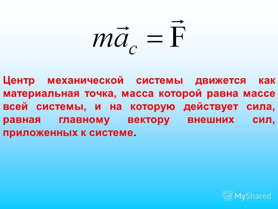 Центр механической системы движется как материальная точка, масса которой равна массе всей системы, и на которую действует сила, равная главному вектору внешних сил, приложенных к системе.
