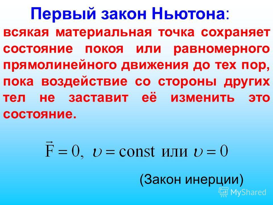 Первый закон Ньютона: всякая материальная точка сохраняет состояние покоя или равномерного прямолинейного движения до тех пор, пока воздействие со стороны других тел не заставит её изменить это состояние. (Закон инерции)