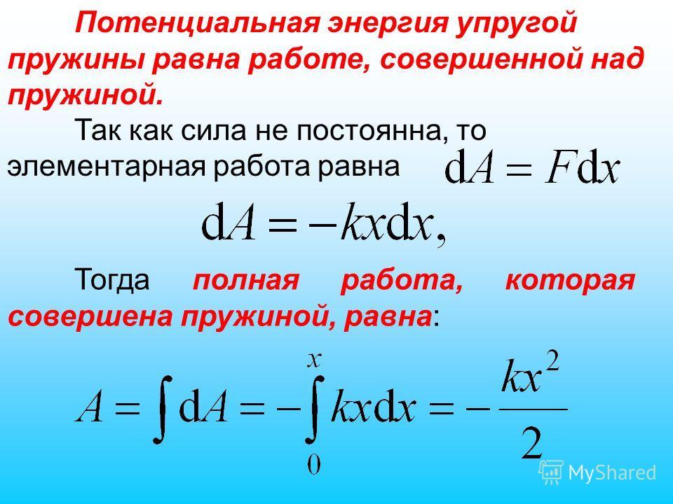 Тогда полная работа, которая совершена пружиной, равна: Потенциальная энергия упругой пружины равна работе, совершенной над пружиной. Так как сила не постоянна, то элементарная работа равна
