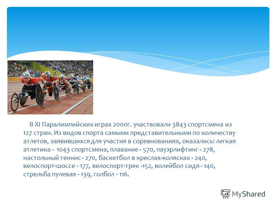 В XI Паралимпийских играх 2000г. участвовали 3843 спортсмена из 127 стран. Из видов спорта самыми представительными по количеству атлетов, заявившихся для участия в соревнованиях, оказались: легкая атлетика – 1043 спортсмена, плавание - 570, пауэрлиф