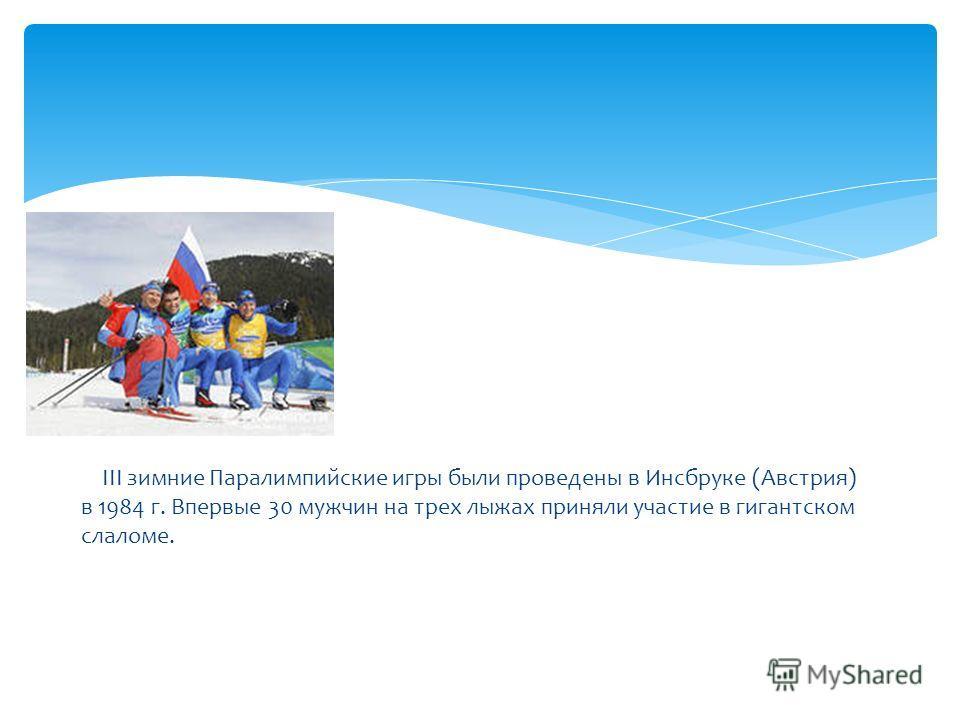 III зимние Паралимпийские игры были проведены в Инсбруке (Австрия) в 1984 г. Впервые 30 мужчин на трех лыжах приняли участие в гигантском слаломе.
