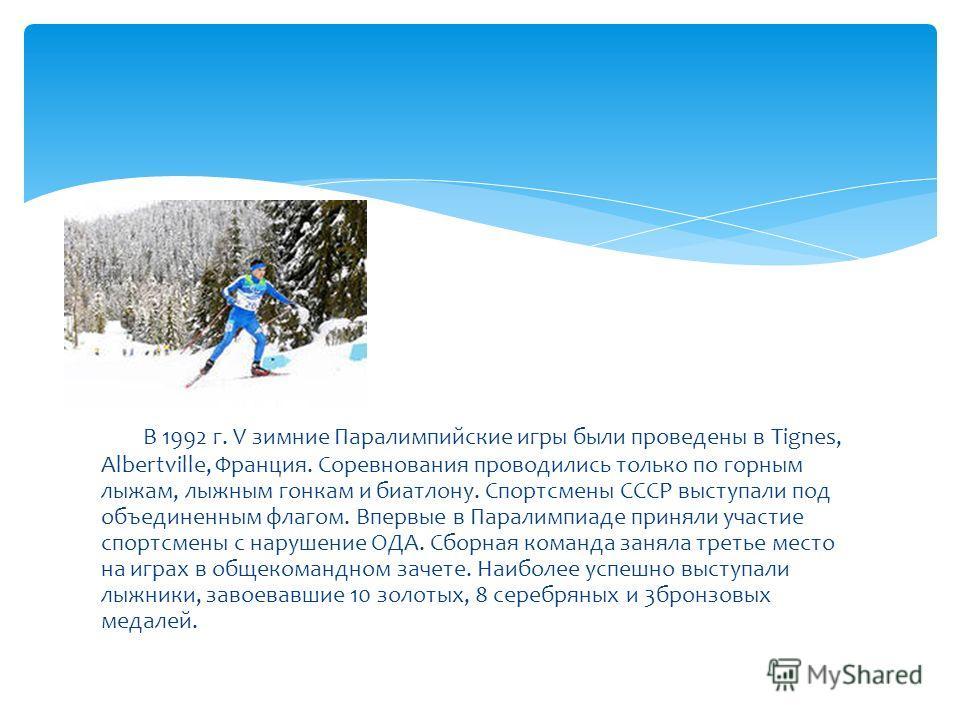 В 1992 г. V зимние Паралимпийские игры были проведены в Tignes, Albertville, Франция. Соревнования проводились только по горным лыжам, лыжным гонкам и биатлону. Спортсмены СССР выступали под объединенным флагом. Впервые в Паралимпиаде приняли участие