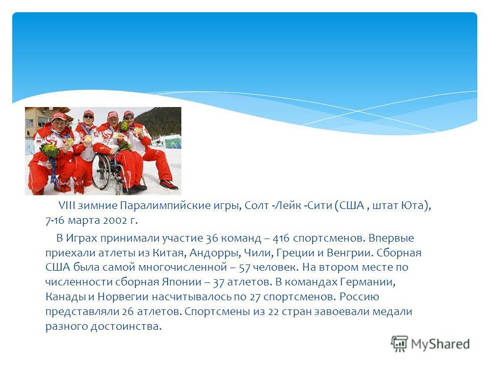 VIII зимние Паралимпийские игры, Солт -Лейк -Сити (США, штат Юта), 7-16 марта 2002 г. В Играх принимали участие 36 команд – 416 спортсменов. Впервые приехали атлеты из Китая, Андорры, Чили, Греции и Венгрии. Сборная США была самой многочисленной – 57
