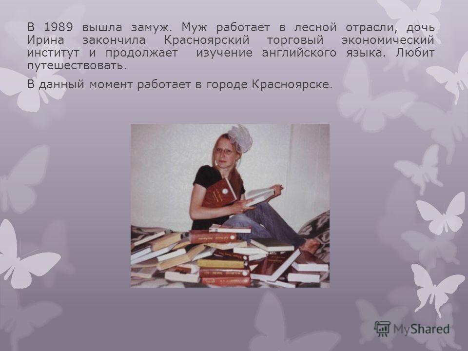 В 1989 вышла замуж. Муж работает в лесной отрасли, дочь Ирина закончила Красноярский торговый экономический институт и продолжает изучение английского языка. Любит путешествовать. В данный момент работает в городе Красноярске.