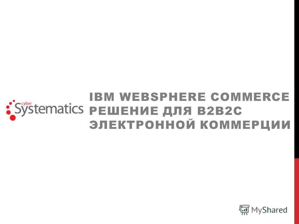 IBM WEBSPHERE COMMERCE РЕШЕНИЕ ДЛЯ В2В2C ЭЛЕКТРОННОЙ КОММЕРЦИИ