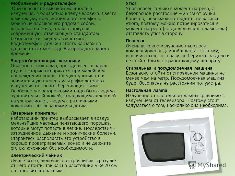 Мобильный и радиотелефон Они опасны не высокой мощностью излучения, а близостью к телу человека. Свести к минимуму вред мобильного телефона, можно не заряжая его рядом с собой, выключая на ночь, а также покупая современную, отвечающую стандартам безо