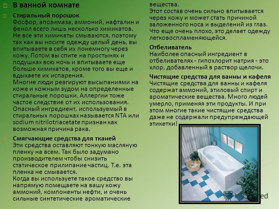 В ванной комнате Стиральный порошок Фосфор, апозимаза, аммоний, нафталин и фенол всего лишь несколько химикатов. Не все эти химикаты смываются, поэтому так как вы носите одежду целый день, вы впитываете в себя их понемногу через кожу. Потом вы спите