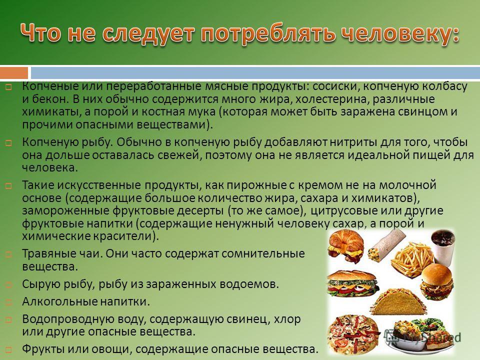 Копченые или переработанные мясные продукты : сосиски, копченую колбасу и бекон. В них обычно содержится много жира, холестерина, различные химикаты, а порой и костная мука ( которая может быть заражена свинцом и прочими опасными веществами ). Копчен