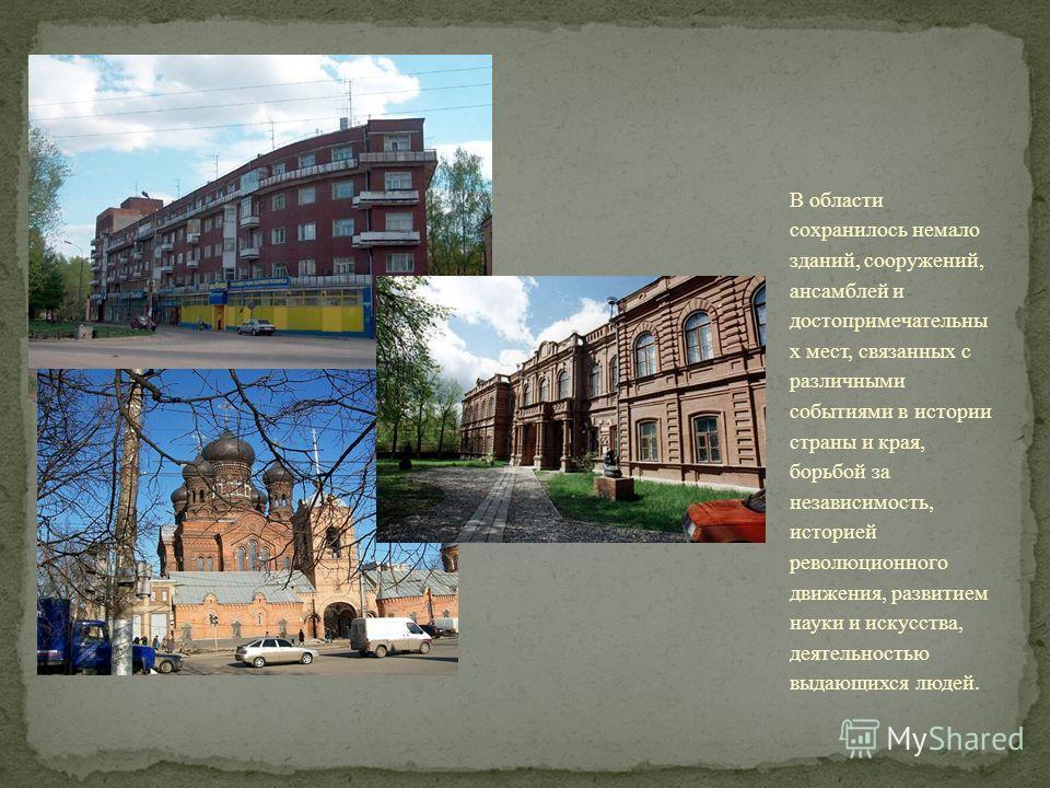 В области сохранилось немало зданий, сооружений, ансамблей и достопримечательны х мест, связанных с различными событиями в истории страны и края, борьбой за независимость, историей революционного движения, развитием науки и искусства, деятельностью в
