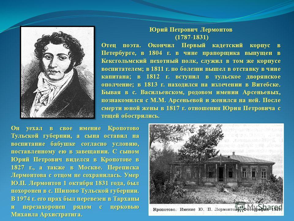 Юрий Петрович Лермонтов (1787-1831) (1787-1831) Отец поэта. Окончил Первый кадетский корпус в Петербурге, в 1804 г. в чине прапорщика выпущен в Кексгольмский пехотный полк, служил в том же корпусе воспитателем; в 1811 г. по болезни вышел в отставку в