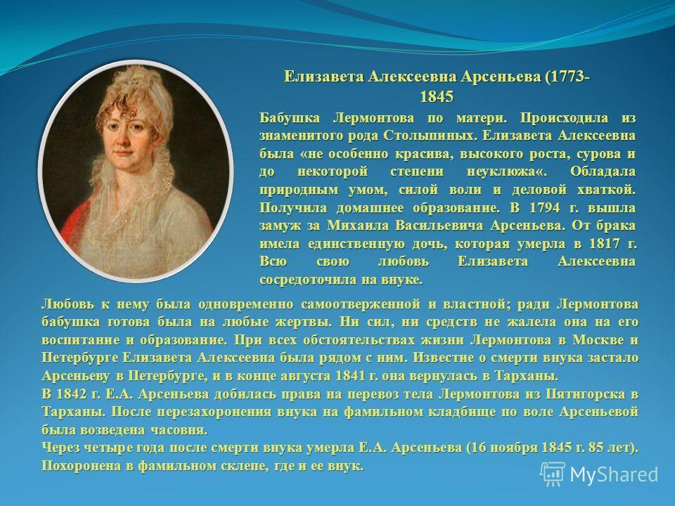 Елизавета Алексеевна Арсеньева (1773- 1845 Бабушка Лермонтова по матери. Происходила из знаменитого рода Столыпиных. Елизавета Алексеевна была «не особенно красива, высокого роста, сурова и до некоторой степени неуклюжа«. Обладала природным умом, сил