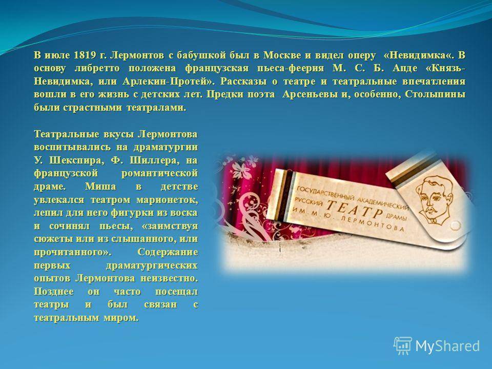 В июле 1819 г. Лермонтов с бабушкой был в Москве и видел оперу «Невидимка«. В основу либретто положена французская пьеса-феерия М. С. Б. Апде «Князь- Невидимка, или Арлекин-Протей». Рассказы о театре и театральные впечатления вошли в его жизнь с детс