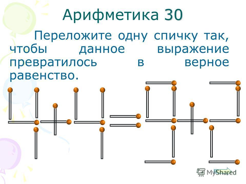 30 Арифметика 30 Переложите одну спичку так, чтобы данное выражение превратилось в верное равенство.