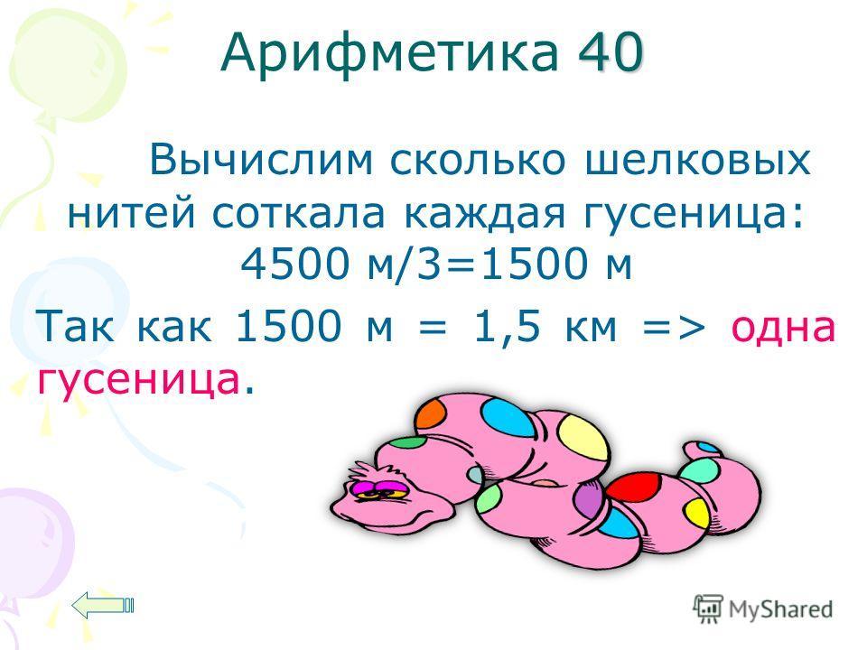 40 Арифметика 40 Вычислим сколько шелковых нитей соткала каждая гусеница: 4500 м/3=1500 м Так как 1500 м = 1,5 км => одна гусеница.