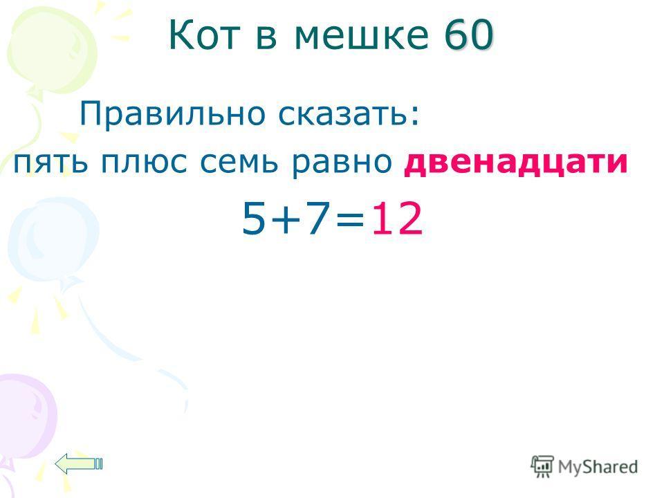 60 Кот в мешке 60 Правильно сказать: пять плюс семь равно двенадцати 5+7=12