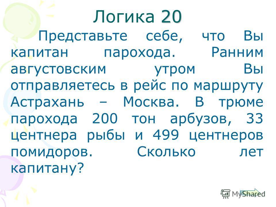 20 Логика 20 Представьте себе, что Вы капитан парохода. Ранним августовским утром Вы отправляетесь в рейс по маршруту Астрахань – Москва. В трюме парохода 200 тон арбузов, 33 центнера рыбы и 499 центнеров помидоров. Сколько лет капитану?