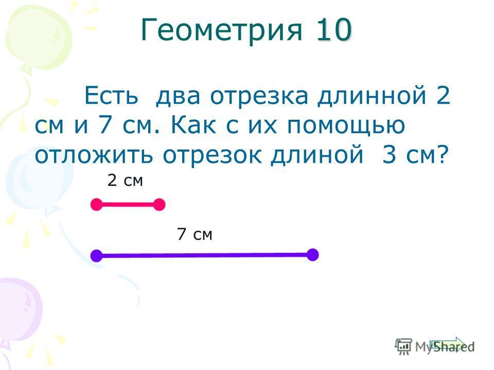 Есть два отрезка длинной 2 см и 7 см. Как с их помощью отложить отрезок длиной 3 см? 10 Геометрия 10 2 см 7 см