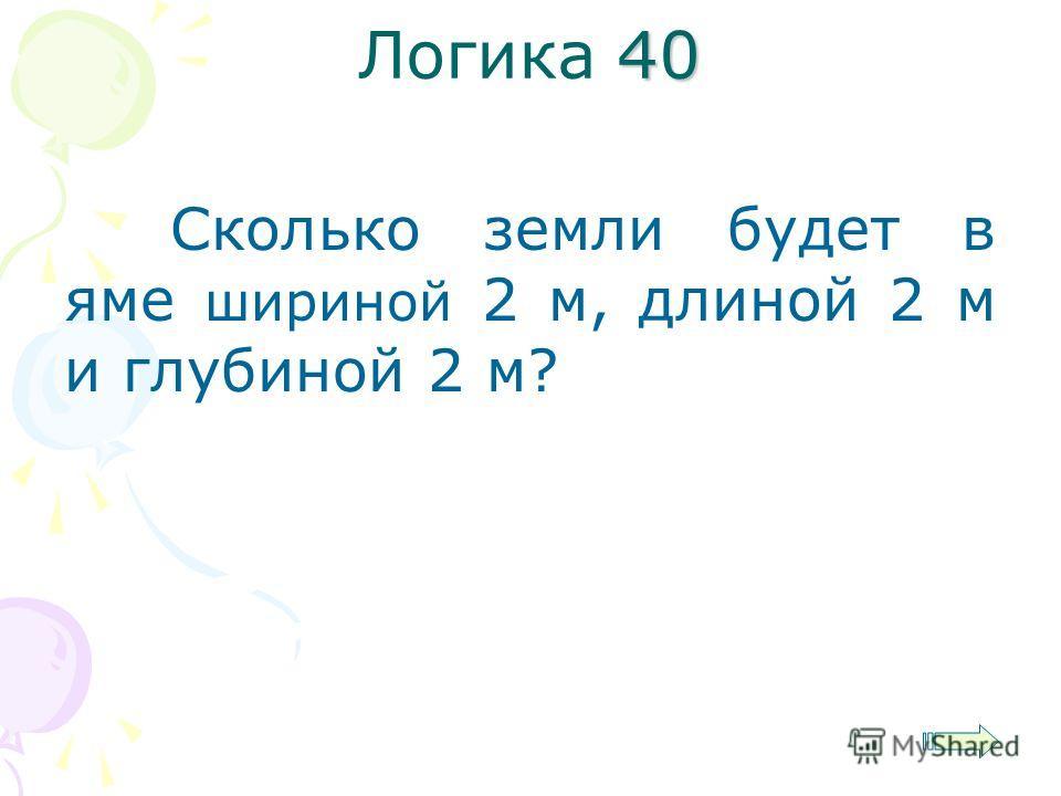 40 Логика 40 Сколько земли будет в яме шириной 2 м, длиной 2 м и глубиной 2 м?